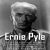 Ernie Pyle: The Life and Legacy of the Most Famous Journalist Killed in Battle during World War II (Unabridged)
