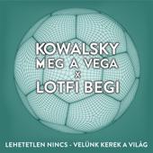 Lehetetlen Nincs (Velünk Kerek a Világ) - Kowalsky Meg A Vega & Lotfi Begi
