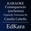 Consequences (Orchestra) [Originally Performed by Camila Cabello Karaoke No Guide Melody Version] - EdKara