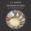 On Having No Head (Unabridged) - Douglas Edison Harding