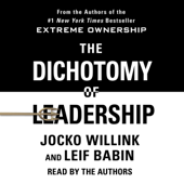 The Dichotomy of Leadership: Balancing the Challenges of Extreme Ownership to Lead and Win (Unabridged)