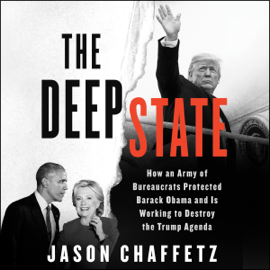 The Deep State: How an Army of Bureaucrats Protected Barack Obama and Is Working to Destroy the Trump Agenda (Unabridged) audiobook