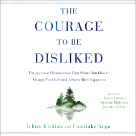 The Courage to Be Disliked: How to Free Yourself, Change Your Life, and Achieve Real Happiness (Unabridged) audiobook