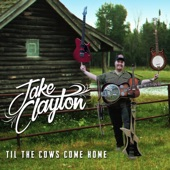 Jake Clayton - Til the Cows Come Home