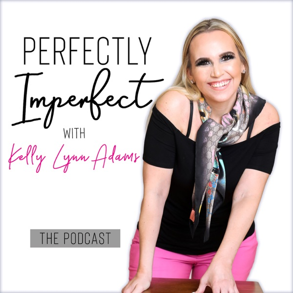 The Perfectly Imperfect Podcast with Kelly Lynn Adams   Personal Development   Confidence & Worthiness   Success   Mindset