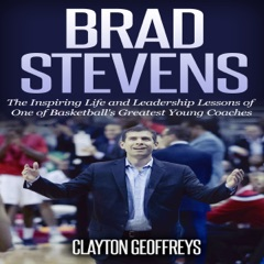 Brad Stevens: The Inspiring Life and Leadership Lessons of One of Basketball's Greatest Young Coaches (Unabridged)