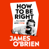 How to Be Right: ...in a world gone wrong (Unabridged) - James OBrien