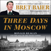 Bret Baier & Catherine Whitney - Three Days in Moscow: Ronald Reagan and the Fall of the Soviet Empire (Unabridged)  artwork