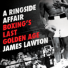 James Lawton - A Ringside Affair: Boxing's Last Golden Age (Unabridged) Grafik