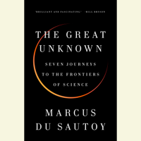 Marcus du Sautoy - The Great Unknown: Seven Journeys to the Frontiers of Science (Unabridged) artwork