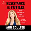 Resistance Is Futile!: How the Trump-Hating Left Lost Its Collective Mind (Unabridged) - Ann Coulter