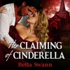 The Claiming of Cinderella: Twisted Fairy Tales for the Sexually Adventurous, Book 4 (Unabridged)