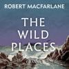 Robert Macfarlane - The Wild Places (Unabridged) artwork