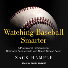 Watching Baseball Smarter: A Professional Fan's Guide for Beginners, Semi-experts, and Deeply Serious Geeks (Unabridged) audiobook