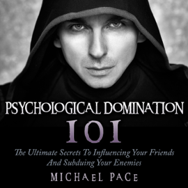 Psychological Domination 101: The Ultimate Secrets to Influencing Your Friends and Subduing Your Enemies (Unabridged) audiobook