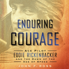 Enduring Courage: Ace Pilot Eddie Rickenbacker and the Dawn of the Age of Speed audiobook