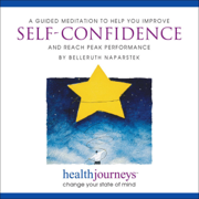 A Guided Meditation to Help You Improve Self-Confidence and Reach Peak Performance - Belleruth Naparstek - Belleruth Naparstek