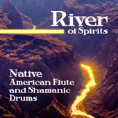 River of Spirits: Native American Flute and Shamanic Drums, Spiritual Meditation and Healing Journey Music