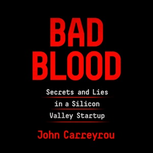 Bad Blood: Secrets and Lies in a Silicon Valley Startup (Unabridged) - John Carreyrou audiobook, mp3