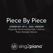 Piece by Piece (Lower Key of C) Originally Performed by Kelly Clarkson] [Idol Version] [Piano Karaoke Version] - Sing2Piano