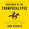 Horsemen of the Trumpocalypse: A Field Guide to the Most Dangerous People in America (Unabridged) - John Nichols
