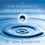 The Generous Present Moment - Dr. Joe Dispenza - Dr. Joe Dispenza