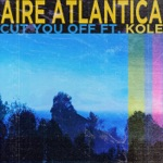Aire Atlantica - Cut You Off (feat. Kole)
