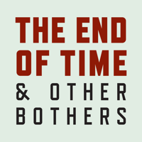 The End of Time and Other Bothers podcast