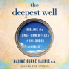 Dr. Nadine Burke Harris - The Deepest Well: Healing the Long-Term Effects of Childhood Adversity (Unabridged)  artwork