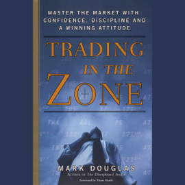 Trading in the Zone: Master the Market with Confidence, Discipline, and a Winning Attitude (Unabridged) audiobook
