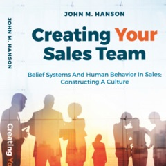 Creating Your Sales Team: Belief Systems and Human Behavior in Sales; Constructing a Culture (Unabridged)