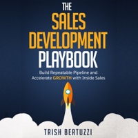 Trish Bertuzzi - The Sales Development Playbook: Build Repeatable Pipeline and Accelerate Growth with Inside Sales (Unabridged) artwork