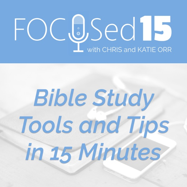 The FOCUSed15 Podcast - Bible Study Tools and Tips in 15 Minutes