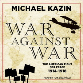 War Against War: The American Fight for Peace, 1914-1918 (Unabridged) audiobook