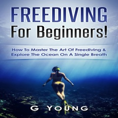 Freediving for Beginners: How to Master the Art of Freediving and Explore the Ocean on a Single Breath (Unabridged)