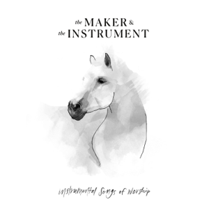 The Maker & The Instrument - Instrumental Songs of Worship