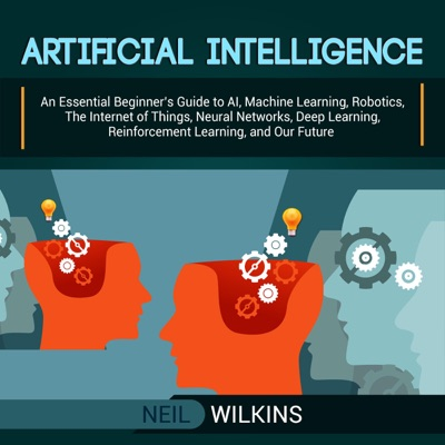 Artificial Intelligence: An Essential Beginner's Guide to AI, Machine Learning, Robotics, the Internet of Things, Neural Networks, Deep Learning, Reinforcement Learning, and Our Future (Unabridged)