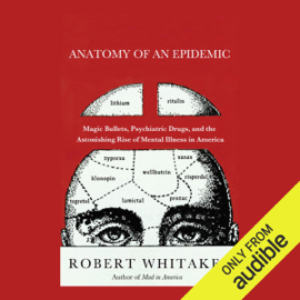 Anatomy of an Epidemic: Magic Bullets, Psychiatric Drugs, and the Astonishing Rise of Mental Illness in America (Unabridged) audiobook
