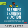 Catlin R. Tucker, Tiffany Wycoff & Jason T. Green - Blended Learning in Action: A Practical Guide Toward Sustainable Change (Corwin Teaching Essentials) (Unabridged)  artwork