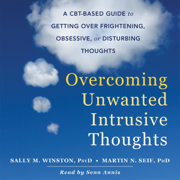 Overcoming Unwanted Intrusive Thoughts: A CBT-Based Guide to Getting over Frightening, Obsessive, or Disturbing Thoughts (Unabridged)