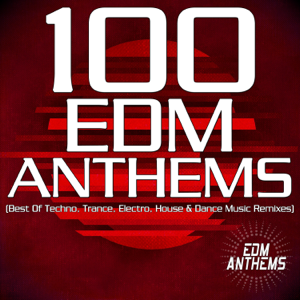 100 EDM Anthems (Best of Techno, Trance, Electro, House & Dance Music Remixes)