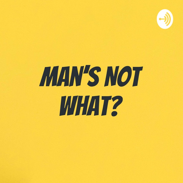 Man's Not What?