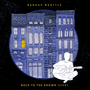 Raghav Meattle - Back to the Known (Live)