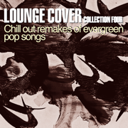 Lounge Cover Collection Four (Chill Out Remakes of Evergreen Pop Songs) - Various Artists