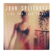 John Splithoff - Like You Talk To Me