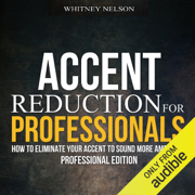 Accent Reduction for Professionals: How to Eliminate Your Accent to Sound More American (Unabridged)