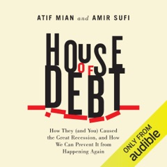 House of Debt: How They (And You) Caused the Great Recession, And How We Can Prevent It From Happening Again (Unabridged)