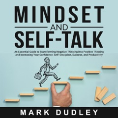 Mindset and Self-Talk: An Essential Guide to Transforming Negative Thinking into Positive Thinking and Increasing Your Confidence, Self-Discipline, Success, and Productivity (Unabridged)