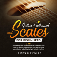 Guitar Fretboard and Scales for Beginners: (2 In 1): Introducing How to Memorize the Fretboard in as Little as 1 Day and Everything You Need to Know About Scales to Be Playing Epic Solos in No Time (Unabridged)