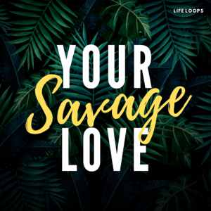 Life Loops - Your Savage Love